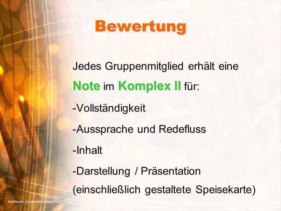 Ralf Kuchs, Goethemittelschule Pirna Bewertung NoteKomplex II Jedes Gruppenmitglied erhält eine Note im Komplex II für: -Vollständigkeit -Aussprache und Redefluss -Inhalt -Darstellung / Präsentation (einschließlich gestaltete Speisekarte)