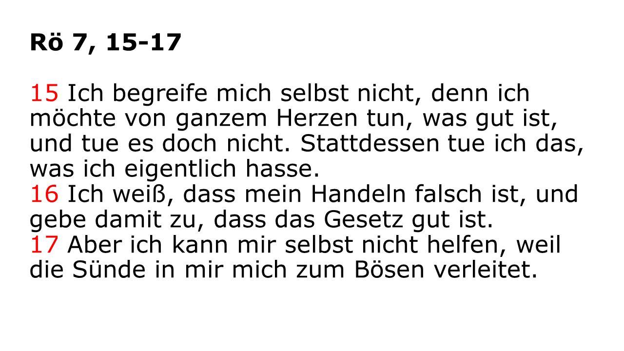 Rö 7, 15-17 15 Ich begreife mich selbst nicht, denn ich möchte von ganzem Herzen tun, was gut ist, und tue es doch nicht.