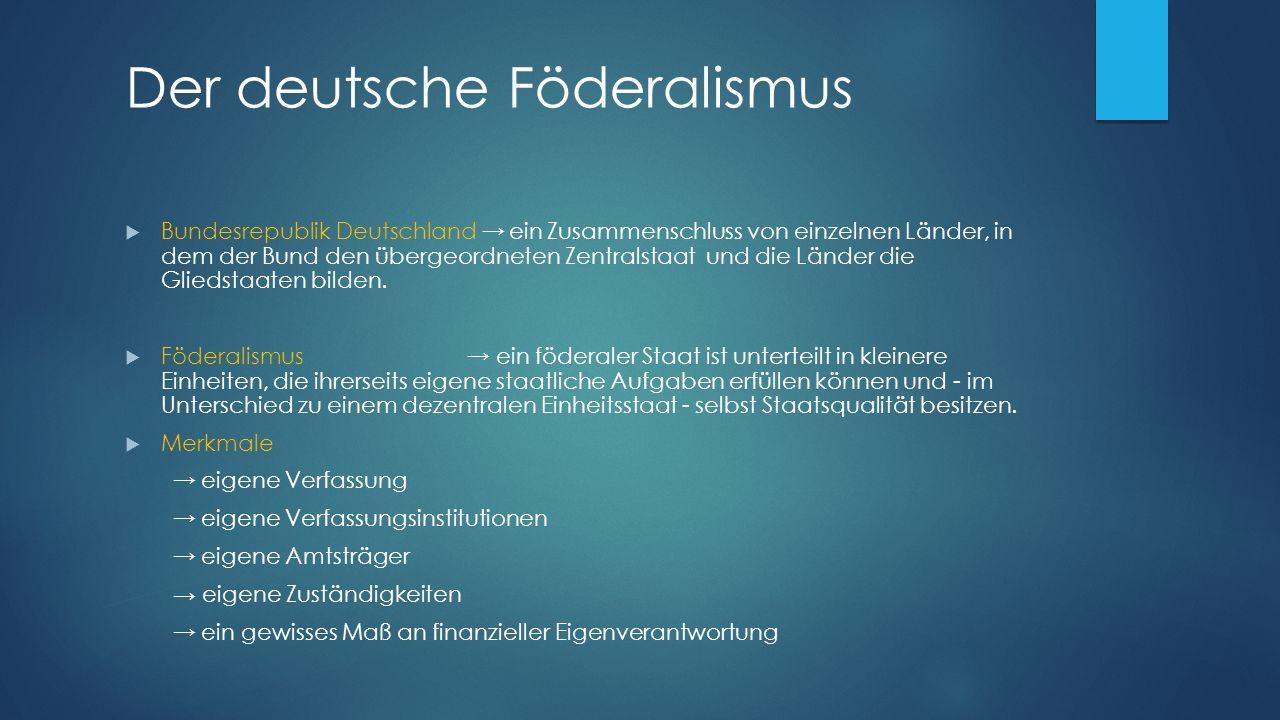 Der deutsche Föderalismus  Bundesrepublik Deutschland → ein Zusammenschluss von einzelnen Länder, in dem der Bund den übergeordneten Zentralstaat und die Länder die Gliedstaaten bilden.