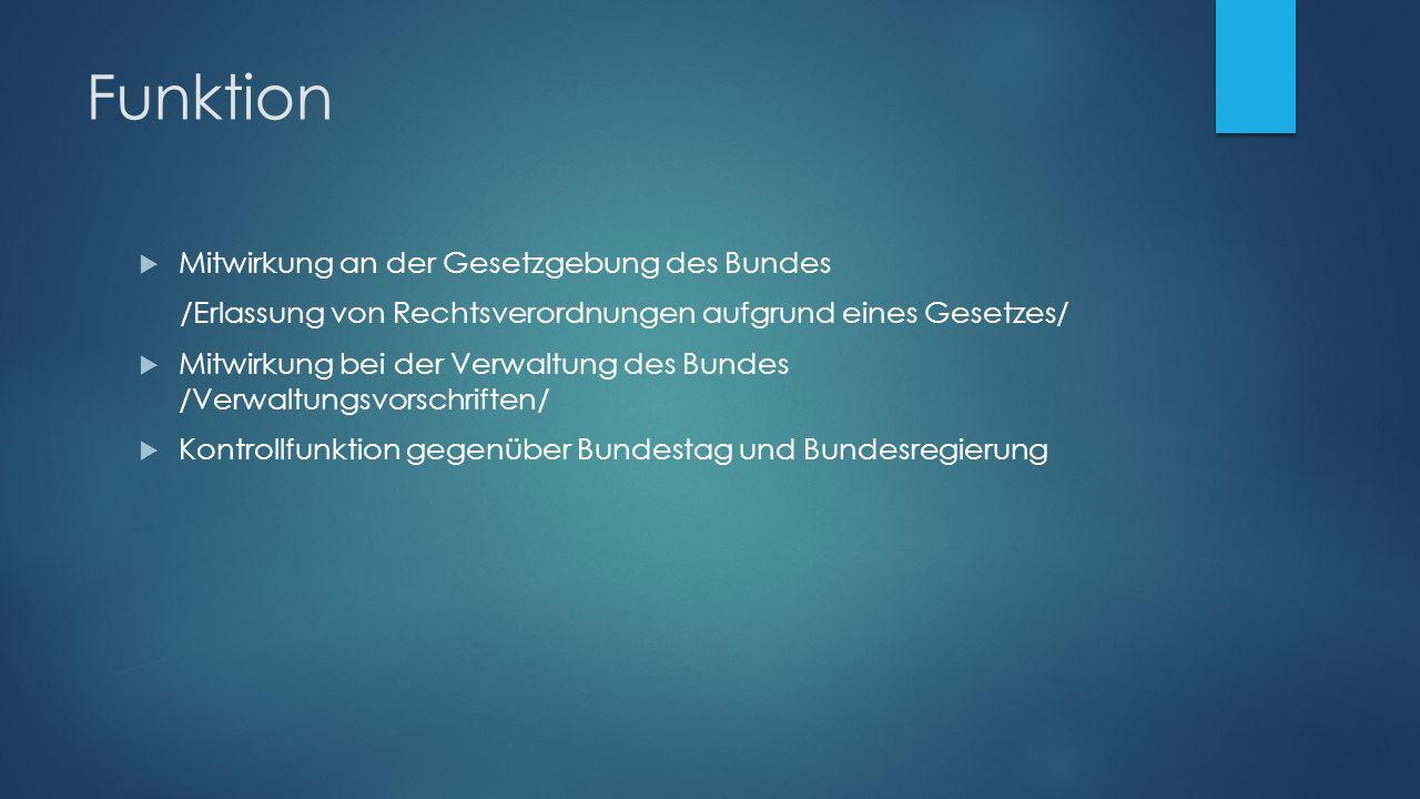 Funktion  Mitwirkung an der Gesetzgebung des Bundes /Erlassung von Rechtsverordnungen aufgrund eines Gesetzes/  Mitwirkung bei der Verwaltung des Bundes /Verwaltungsvorschriften/  Kontrollfunktion gegenüber Bundestag und Bundesregierung