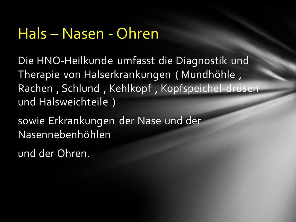 Hals – Nasen - Ohren Die HNO-Heilkunde umfasst die Diagnostik und Therapie von Halserkrankungen ( Mundhöhle, Rachen, Schlund, Kehlkopf, Kopfspeichel-drüsen und Halsweichteile ) sowie Erkrankungen der Nase und der Nasennebenhöhlen und der Ohren.