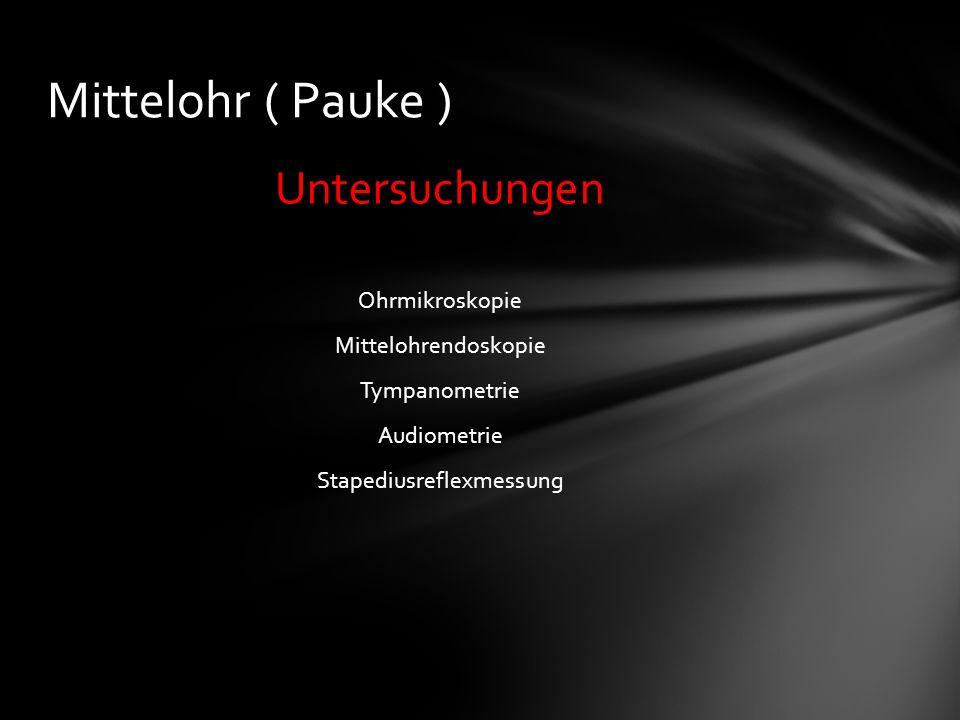 Untersuchungen Ohrmikroskopie Mittelohrendoskopie Tympanometrie Audiometrie Stapediusreflexmessung Mittelohr ( Pauke )