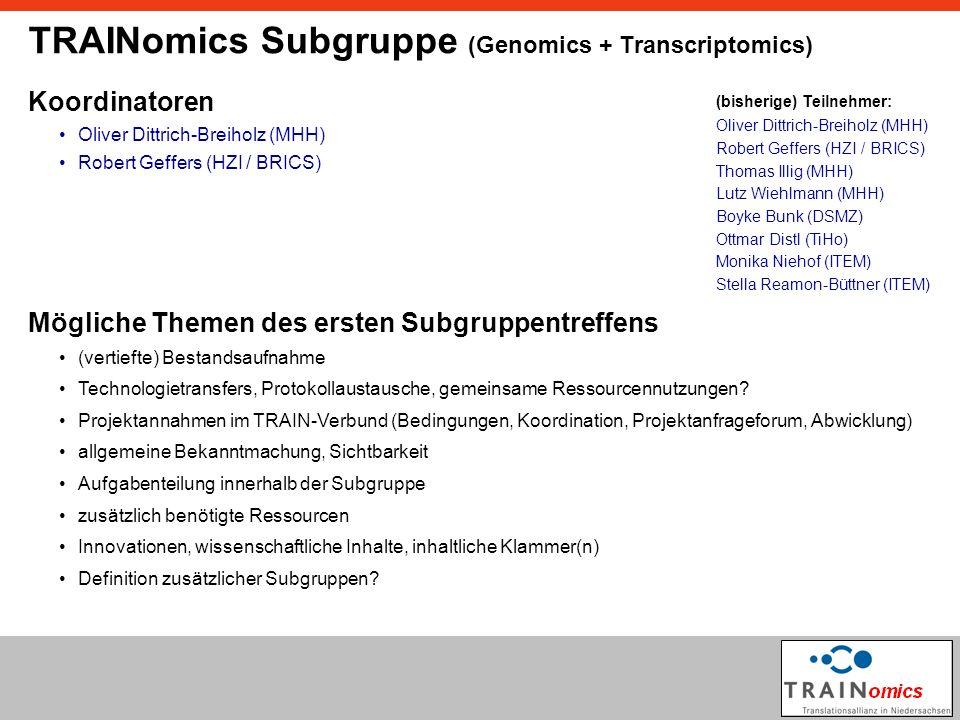 TRAINomics Subgruppe (Genomics + Transcriptomics) Koordinatoren Oliver Dittrich-Breiholz (MHH) Robert Geffers (HZI / BRICS) Mögliche Themen des ersten Subgruppentreffens (vertiefte) Bestandsaufnahme Projektannahmen im TRAIN-Verbund (Bedingungen, Koordination, Projektanfrageforum, Abwicklung) allgemeine Bekanntmachung, Sichtbarkeit Technologietransfers, Protokollaustausche, gemeinsame Ressourcennutzungen.