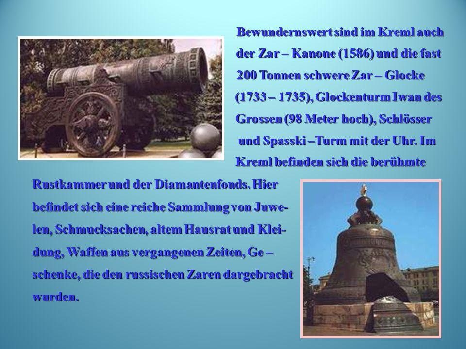 Bewundernswert sind im Kreml auch Bewundernswert sind im Kreml auch der Zar – Kanone (1586) und die fast der Zar – Kanone (1586) und die fast 200 Tonnen schwere Zar – Glocke 200 Tonnen schwere Zar – Glocke (1733 – 1735), Glockenturm Iwan des (1733 – 1735), Glockenturm Iwan des Grossen (98 Meter hoch), Schlösser Grossen (98 Meter hoch), Schlösser und Spasski –Turm mit der Uhr.
