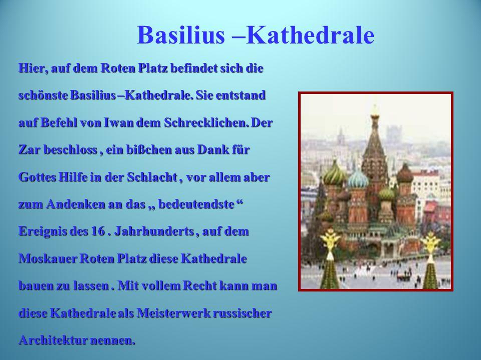 Hier, auf dem Roten Platz befindet sich die schönste Basilius –Kathedrale.