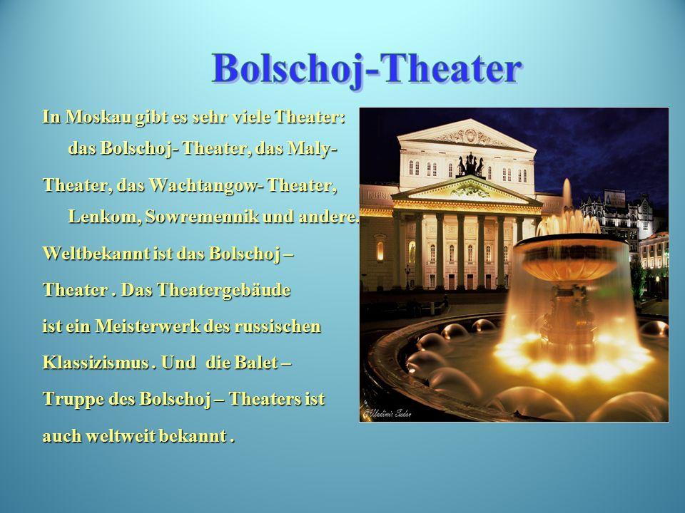 In Moskau gibt es sehr viele Theater: das Bolschoj- Theater, das Maly- Theater, das Wachtangow- Theater, Lenkom, Sowremennik und andere.