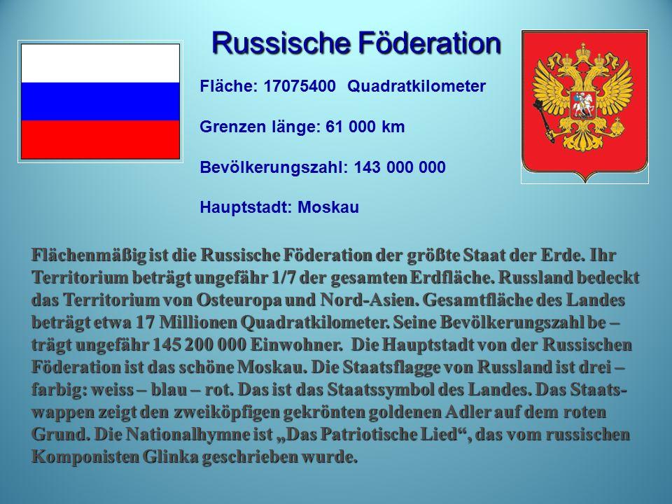 Russische Föderation Russische Föderation Fläche: 17075400 Quadratkilometer Grenzen länge: 61 000 km Bevölkerungszahl: 143 000 000 Hauptstadt: Moskau Flächenmäßig ist die Russische Föderation der größte Staat der Erde.