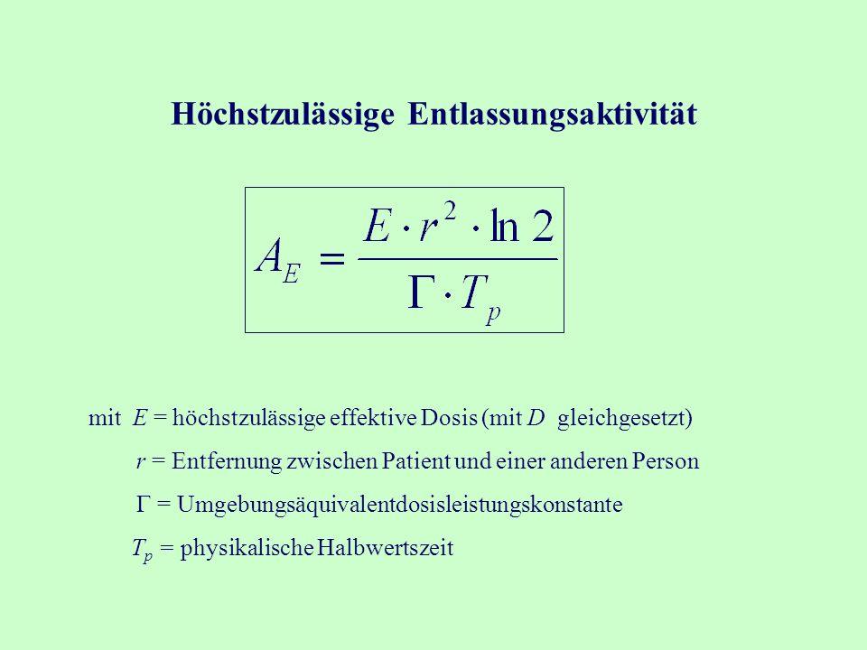 Höchstzulässige Entlassungsaktivität mit E = höchstzulässige effektive Dosis (mit D gleichgesetzt) r = Entfernung zwischen Patient und einer anderen Person  = Umgebungsäquivalentdosisleistungskonstante T p = physikalische Halbwertszeit