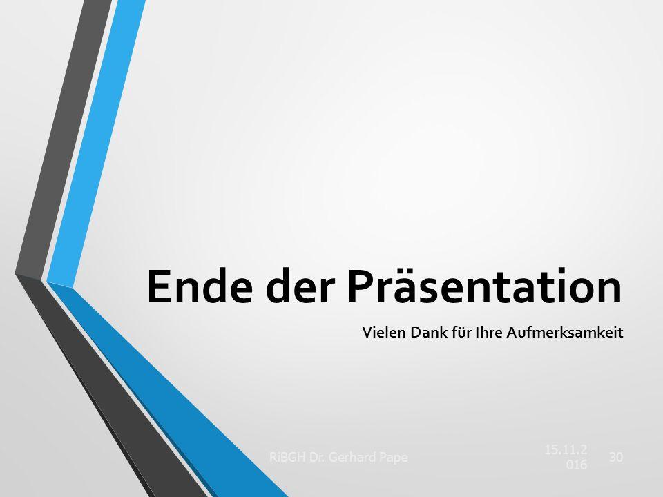 Ende der Präsentation Vielen Dank für Ihre Aufmerksamkeit 15.11.2016 RiBGH Dr. Gerhard Pape30