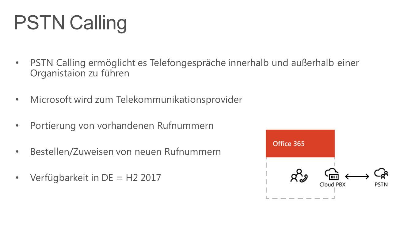 PSTN Calling ermöglicht es Telefongespräche innerhalb und außerhalb einer Organistaion zu führen Microsoft wird zum Telekommunikationsprovider Portierung von vorhandenen Rufnummern Bestellen/Zuweisen von neuen Rufnummern Verfügbarkeit in DE = H2 2017