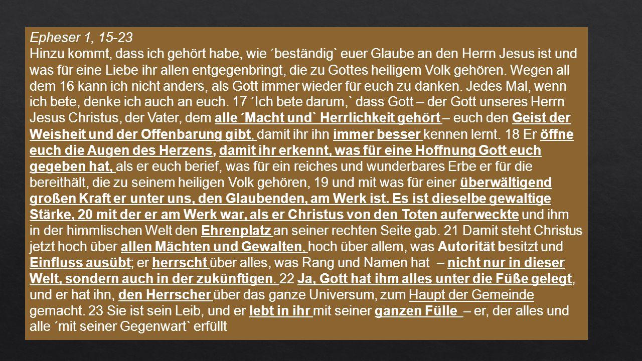 Epheser 1, 15-23 Hinzu kommt, dass ich gehört habe, wie ´beständig` euer Glaube an den Herrn Jesus ist und was für eine Liebe ihr allen entgegenbringt, die zu Gottes heiligem Volk gehören.