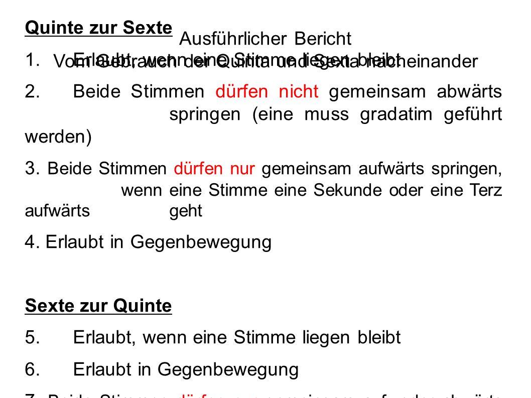 Ausführlicher Bericht Vom Gebrauch der Quinta und Sexta nacheinander Quinte zur Sexte 1.Erlaubt, wenn eine Stimme liegen bleibt 2.Beide Stimmen dürfen nicht gemeinsam abwärts springen (eine muss gradatim geführt werden) 3.
