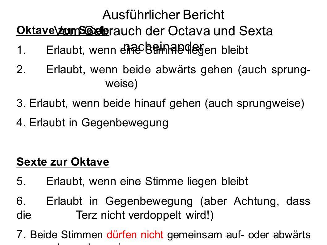 Ausführlicher Bericht Vom Gebrauch der Octava und Sexta nacheinander Oktave zur Sexte 1.Erlaubt, wenn eine Stimme liegen bleibt 2.Erlaubt, wenn beide abwärts gehen (auch sprung- weise) 3.