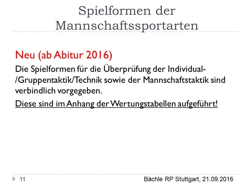 Bächle RP Stuttgart, 21.09.2016 Spielformen der Mannschaftssportarten 11 Neu (ab Abitur 2016) Die Spielformen für die Überprüfung der Individual- /Gruppentaktik/Technik sowie der Mannschaftstaktik sind verbindlich vorgegeben.