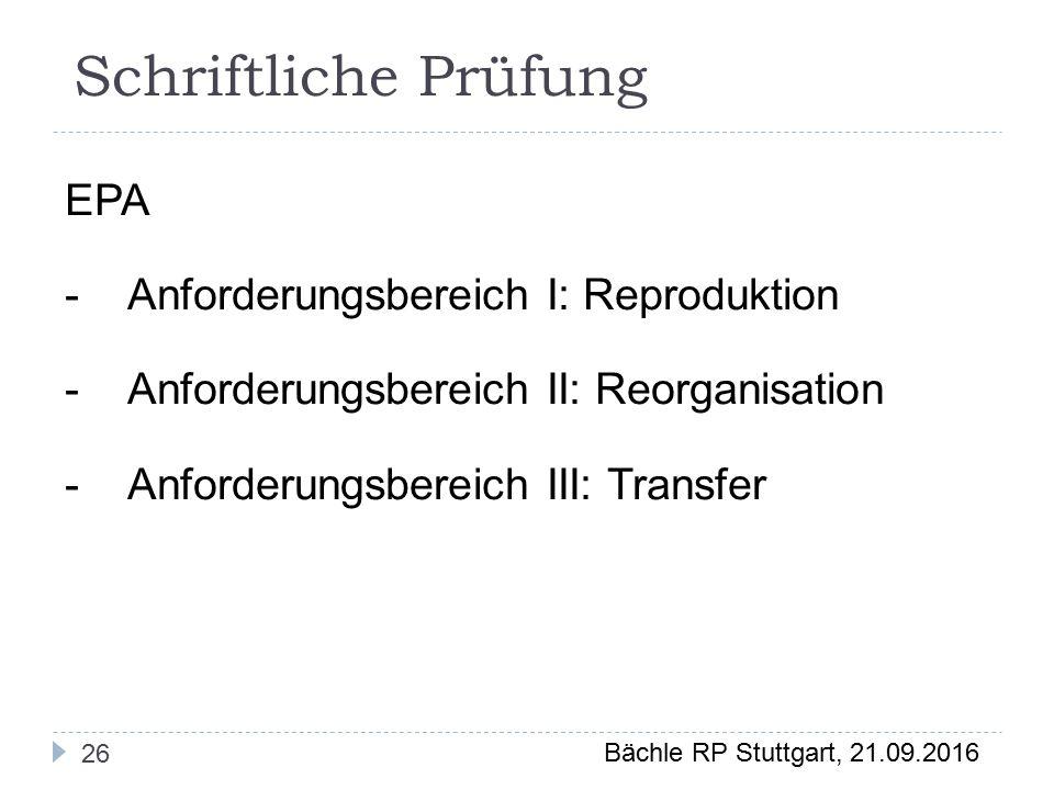 Bächle RP Stuttgart, 21.09.2016 Schriftliche Prüfung 26 EPA -Anforderungsbereich I: Reproduktion -Anforderungsbereich II: Reorganisation -Anforderungsbereich III: Transfer
