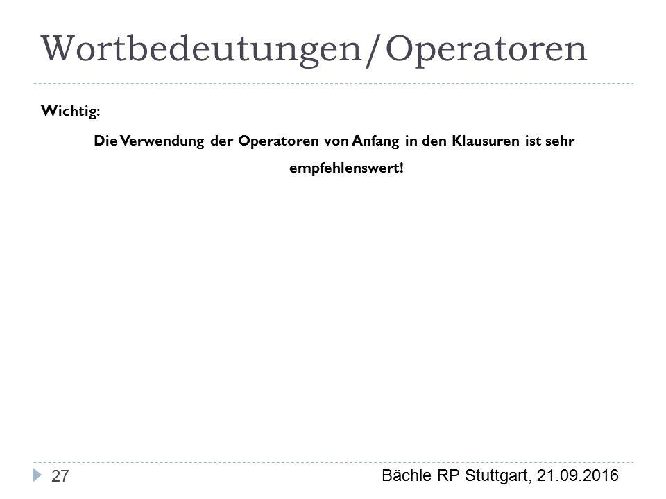 Bächle RP Stuttgart, 21.09.2016 Wortbedeutungen/Operatoren 27 Wichtig: Die Verwendung der Operatoren von Anfang in den Klausuren ist sehr empfehlenswert!