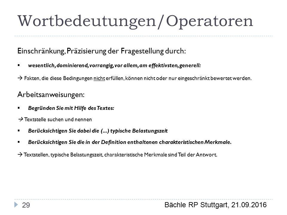 Bächle RP Stuttgart, 21.09.2016 Wortbedeutungen/Operatoren 29 Einschränkung, Präzisierung der Fragestellung durch:  wesentlich, dominierend, vorrangig, vor allem, am effektivsten, generell:  Fakten, die diese Bedingungen nicht erfüllen, können nicht oder nur eingeschränkt bewertet werden.