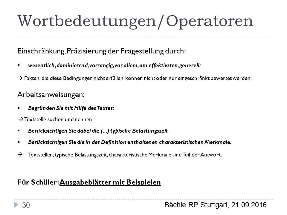 Bächle RP Stuttgart, 21.09.2016 Wortbedeutungen/Operatoren 30 Einschränkung, Präzisierung der Fragestellung durch:  wesentlich, dominierend, vorrangig, vor allem, am effektivsten, generell:  Fakten, die diese Bedingungen nicht erfüllen, können nicht oder nur eingeschränkt bewertet werden.