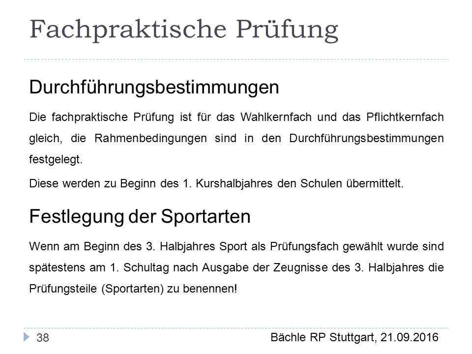 Bächle RP Stuttgart, 21.09.2016 38 Fachpraktische Prüfung Durchführungsbestimmungen Die fachpraktische Prüfung ist für das Wahlkernfach und das Pflichtkernfach gleich, die Rahmenbedingungen sind in den Durchführungsbestimmungen festgelegt.