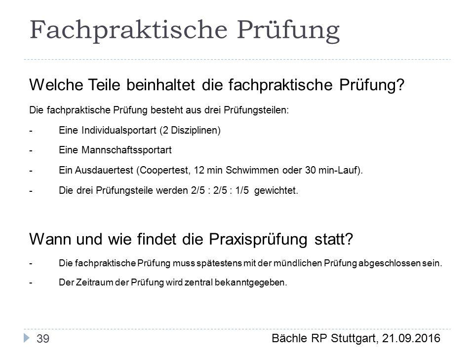 Bächle RP Stuttgart, 21.09.2016 39 Fachpraktische Prüfung Welche Teile beinhaltet die fachpraktische Prüfung.
