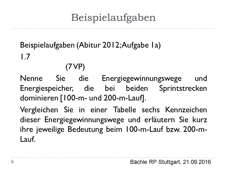 Bächle RP Stuttgart, 21.09.2016 Beispielaufgaben Beispielaufgaben (Abitur 2012; Aufgabe 1a) 1.7 (7 VP) Nenne Sie die Energiegewinnungswege und Energiespeicher, die bei beiden Sprintstrecken dominieren [100-m- und 200-m-Lauf].