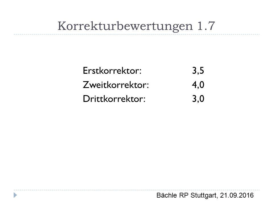 Bächle RP Stuttgart, 21.09.2016 Korrekturbewertungen 1.7 Erstkorrektor:3,5 Zweitkorrektor:4,0 Drittkorrektor:3,0