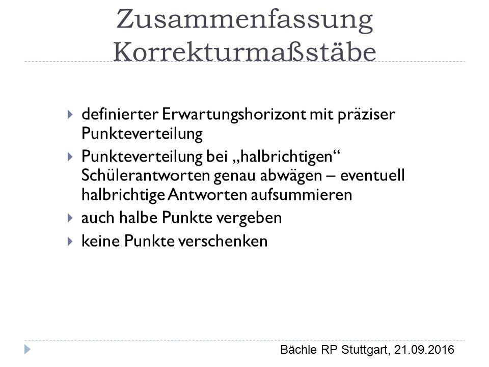 """Bächle RP Stuttgart, 21.09.2016 Zusammenfassung Korrekturmaßstäbe  definierter Erwartungshorizont mit präziser Punkteverteilung  Punkteverteilung bei """"halbrichtigen Schülerantworten genau abwägen – eventuell halbrichtige Antworten aufsummieren  auch halbe Punkte vergeben  keine Punkte verschenken"""