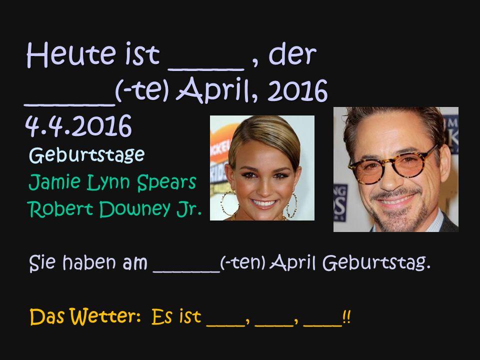 Heute ist _____, der ______(-te) April, 2016 4.4.2016 Geburtstage Jamie Lynn Spears Robert Downey Jr.