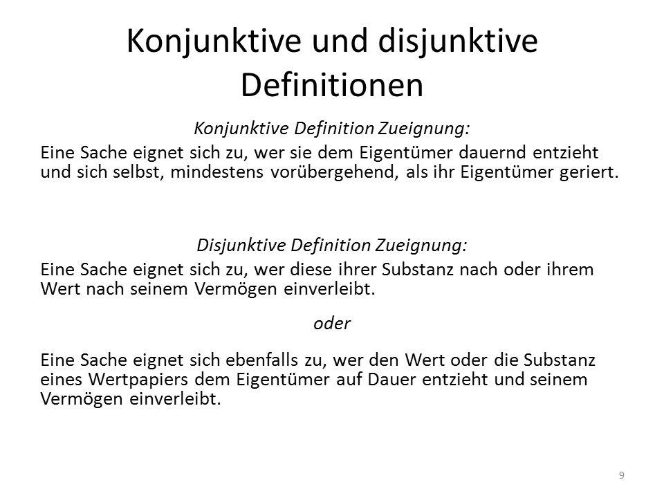 Konjunktive und disjunktive Definitionen Konjunktive Definition Zueignung: Eine Sache eignet sich zu, wer sie dem Eigentümer dauernd entzieht und sich selbst, mindestens vorübergehend, als ihr Eigentümer geriert.