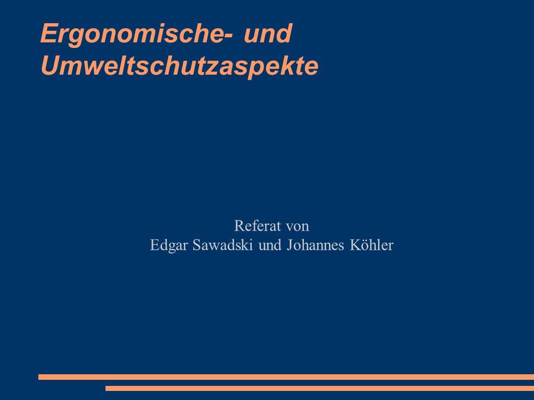 Ergonomische- und Umweltschutzaspekte Referat von Edgar Sawadski und Johannes Köhler