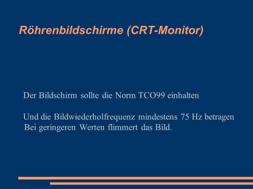 Röhrenbildschirme (CRT-Monitor) Der Bildschirm sollte die Norm TCO99 einhalten Und die Bildwiederholfrequenz mindestens 75 Hz betragen Bei geringeren Werten flimmert das Bild.