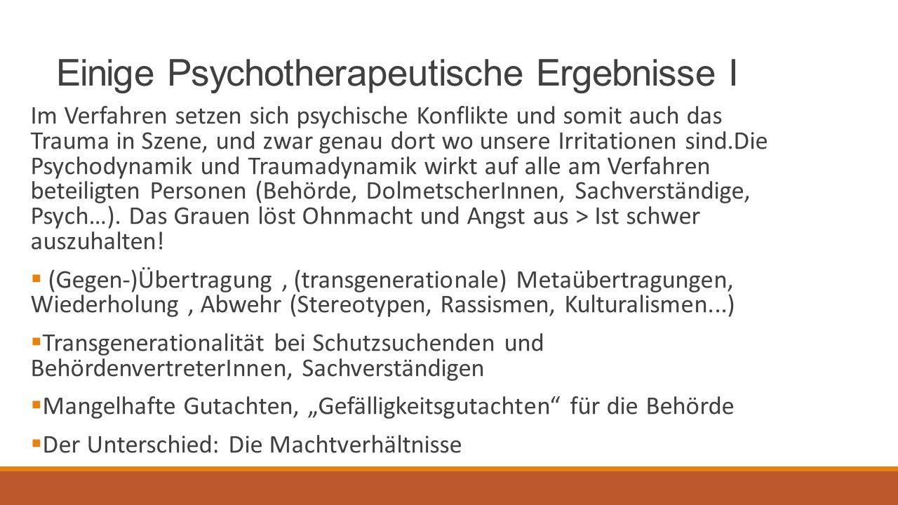Einige Psychotherapeutische Ergebnisse I Im Verfahren setzen sich psychische Konflikte und somit auch das Trauma in Szene, und zwar genau dort wo unsere Irritationen sind.Die Psychodynamik und Traumadynamik wirkt auf alle am Verfahren beteiligten Personen (Behörde, DolmetscherInnen, Sachverständige, Psych…).