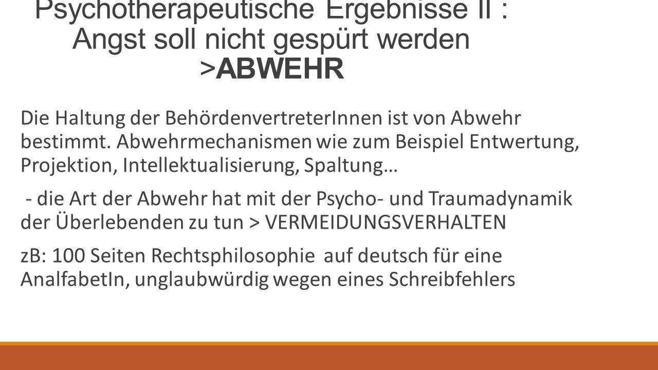 Psychotherapeutische Ergebnisse II : Angst soll nicht gespürt werden >ABWEHR Die Haltung der BehördenvertreterInnen ist von Abwehr bestimmt.