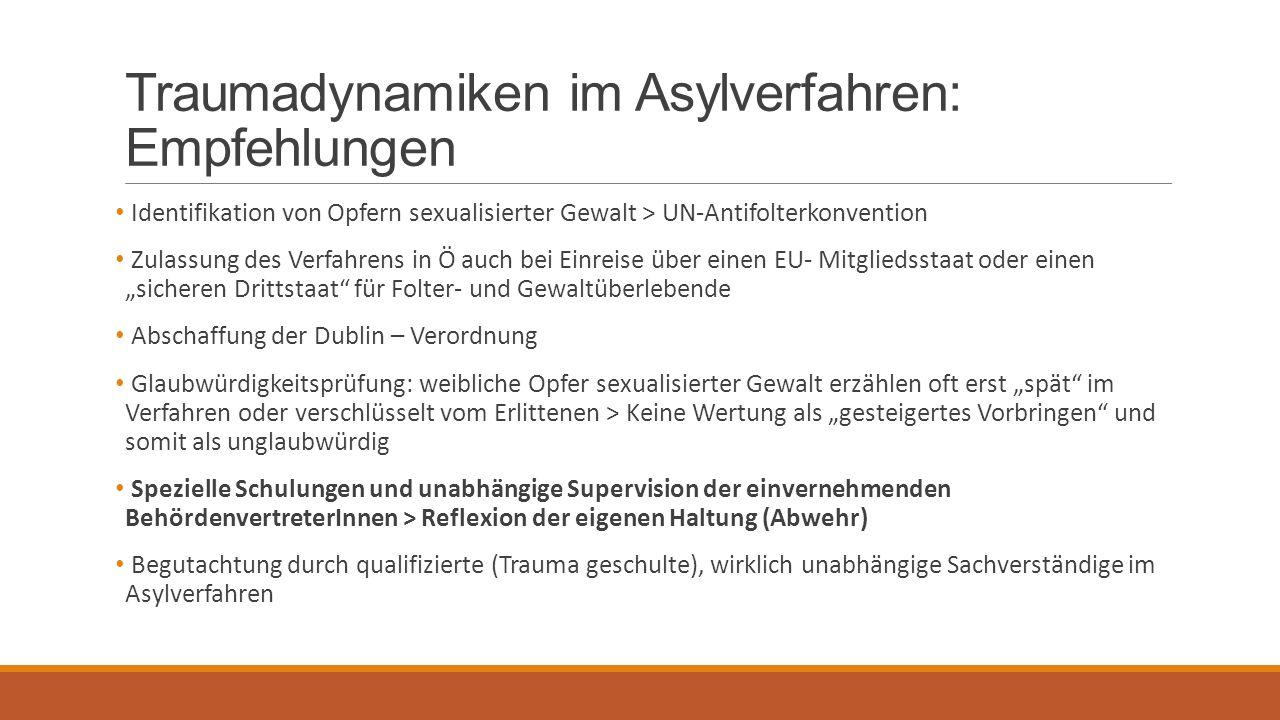 """Traumadynamiken im Asylverfahren: Empfehlungen Identifikation von Opfern sexualisierter Gewalt > UN-Antifolterkonvention Zulassung des Verfahrens in Ö auch bei Einreise über einen EU- Mitgliedsstaat oder einen """"sicheren Drittstaat für Folter- und Gewaltüberlebende Abschaffung der Dublin – Verordnung Glaubwürdigkeitsprüfung: weibliche Opfer sexualisierter Gewalt erzählen oft erst """"spät im Verfahren oder verschlüsselt vom Erlittenen > Keine Wertung als """"gesteigertes Vorbringen und somit als unglaubwürdig Spezielle Schulungen und unabhängige Supervision der einvernehmenden BehördenvertreterInnen > Reflexion der eigenen Haltung (Abwehr) Begutachtung durch qualifizierte (Trauma geschulte), wirklich unabhängige Sachverständige im Asylverfahren"""