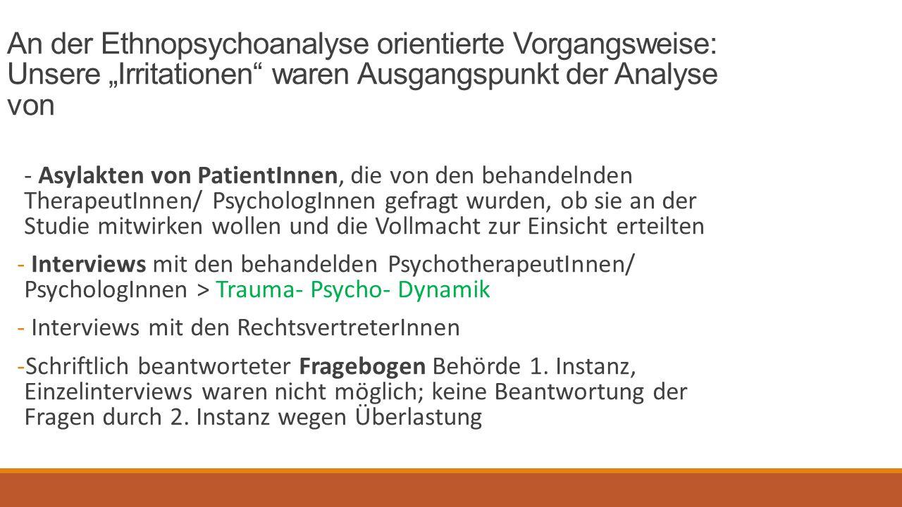 """An der Ethnopsychoanalyse orientierte Vorgangsweise: Unsere """"Irritationen waren Ausgangspunkt der Analyse von - Asylakten von PatientInnen, die von den behandelnden TherapeutInnen/ PsychologInnen gefragt wurden, ob sie an der Studie mitwirken wollen und die Vollmacht zur Einsicht erteilten - Interviews mit den behandelden PsychotherapeutInnen/ PsychologInnen > Trauma- Psycho- Dynamik - Interviews mit den RechtsvertreterInnen -Schriftlich beantworteter Fragebogen Behörde 1."""