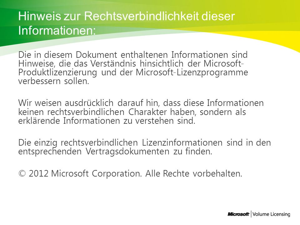Hinweis zur Rechtsverbindlichkeit dieser Informationen: Die in diesem Dokument enthaltenen Informationen sind Hinweise, die das Verständnis hinsichtlich der Microsoft- Produktlizenzierung und der Microsoft-Lizenzprogramme verbessern sollen.