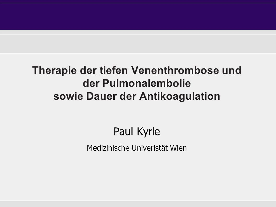 Therapie der tiefen Venenthrombose und der Pulmonalembolie sowie Dauer der Antikoagulation Paul Kyrle Medizinische Univeristät Wien