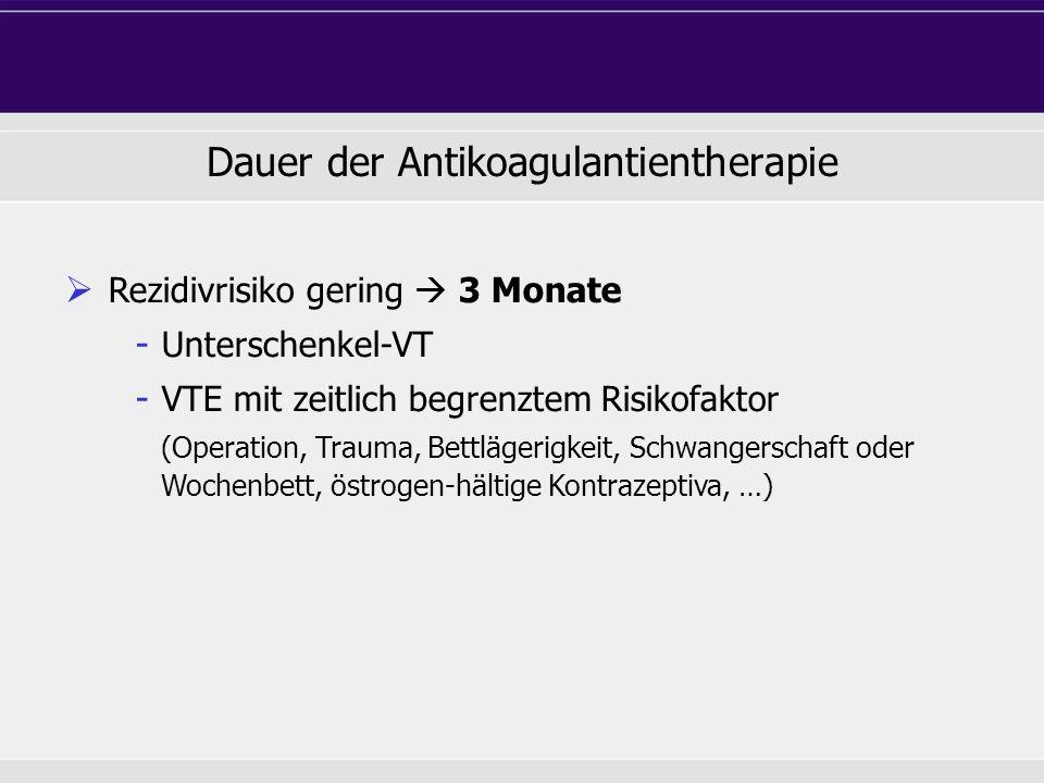 Dauer der Antikoagulantientherapie  Rezidivrisiko gering  3 Monate - Unterschenkel-VT - VTE mit zeitlich begrenztem Risikofaktor (Operation, Trauma, Bettlägerigkeit, Schwangerschaft oder Wochenbett, östrogen-hältige Kontrazeptiva, …)