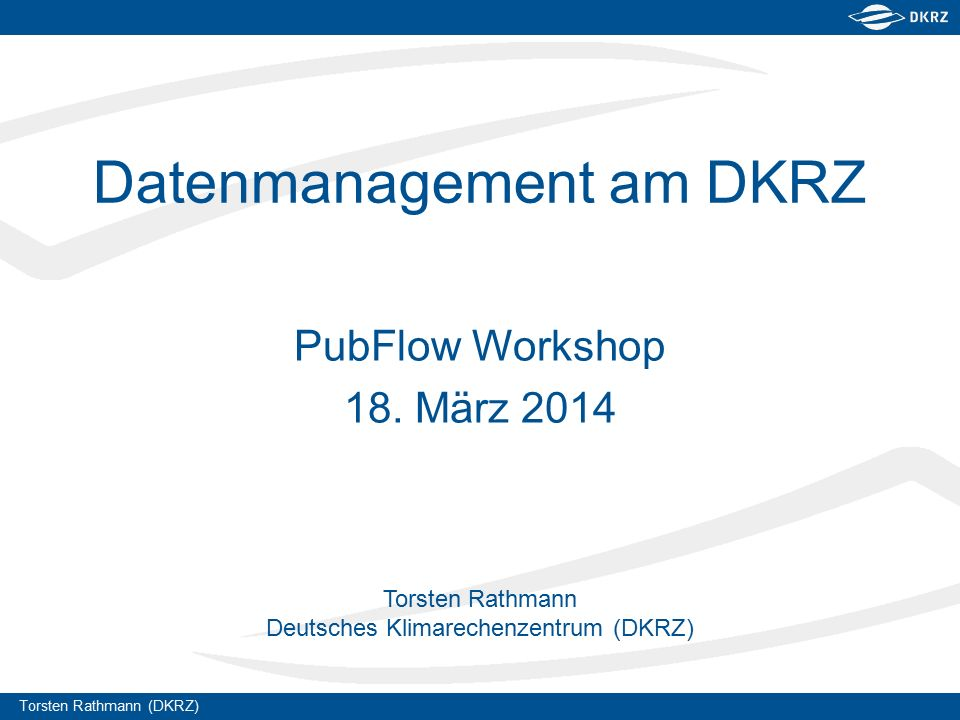 Torsten Rathmann (DKRZ) Torsten Rathmann Deutsches Klimarechenzentrum (DKRZ) Datenmanagement am DKRZ PubFlow Workshop 18.