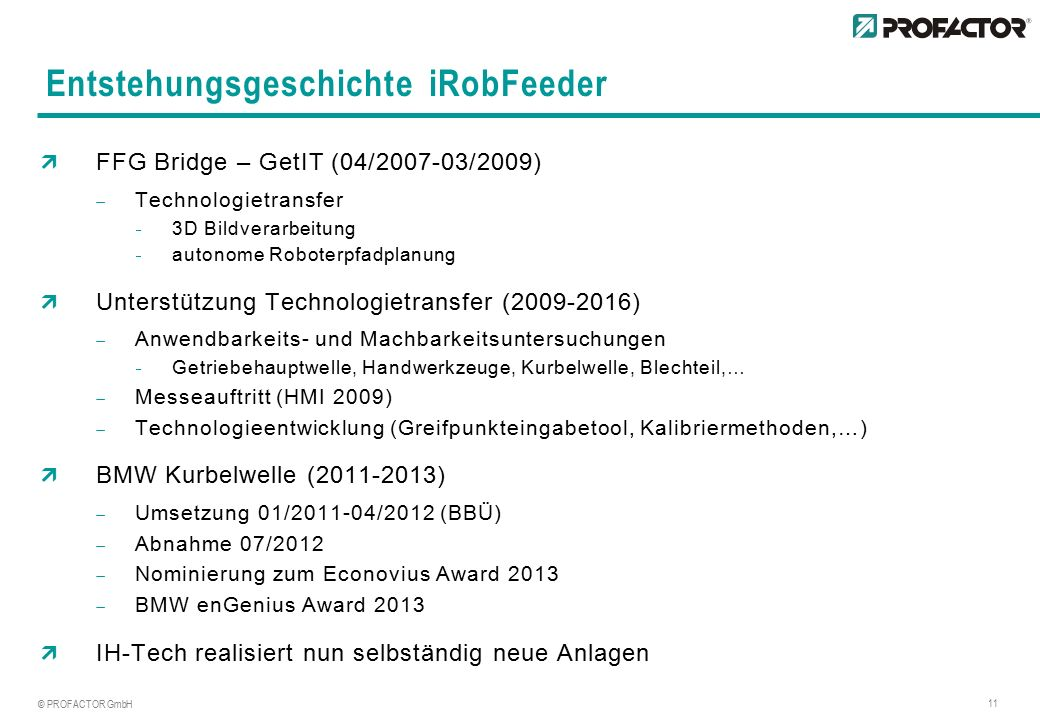 © PROFACTOR GmbH 11 Entstehungsgeschichte iRobFeeder  FFG Bridge – GetIT (04/2007-03/2009)  Technologietransfer  3D Bildverarbeitung  autonome Roboterpfadplanung  Unterstützung Technologietransfer (2009-2016)  Anwendbarkeits- und Machbarkeitsuntersuchungen  Getriebehauptwelle, Handwerkzeuge, Kurbelwelle, Blechteil,…  Messeauftritt (HMI 2009)  Technologieentwicklung (Greifpunkteingabetool, Kalibriermethoden,…)  BMW Kurbelwelle (2011-2013)  Umsetzung 01/2011-04/2012 (BBÜ)  Abnahme 07/2012  Nominierung zum Econovius Award 2013  BMW enGenius Award 2013  IH-Tech realisiert nun selbständig neue Anlagen