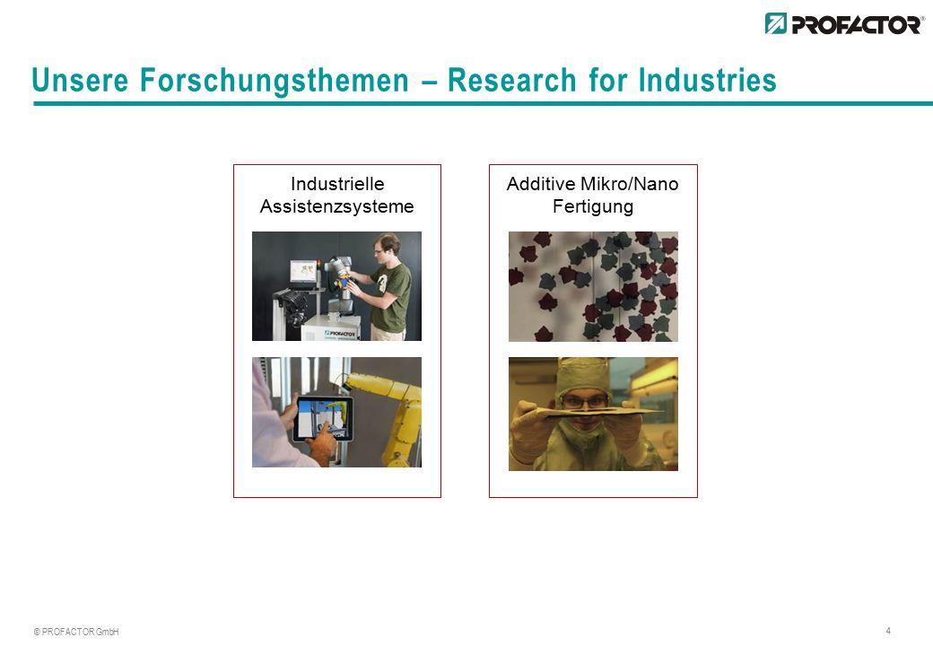 © PROFACTOR GmbH 4 Unsere Forschungsthemen – Research for Industries Industrielle Assistenzsysteme Additive Mikro/Nano Fertigung