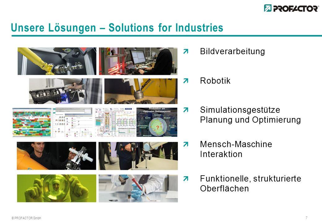 © PROFACTOR GmbH 7 Unsere Lösungen – Solutions for Industries  Bildverarbeitung  Robotik  Simulationsgestütze Planung und Optimierung  Mensch-Maschine Interaktion  Funktionelle, strukturierte Oberflächen