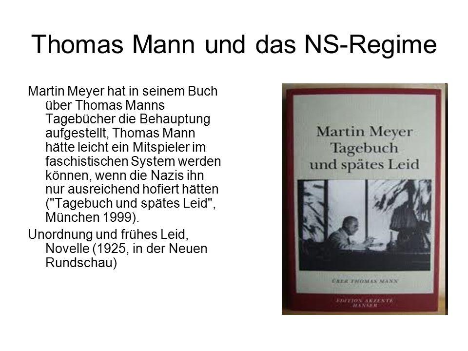 Thomas Mann und das NS-Regime Martin Meyer hat in seinem Buch über Thomas Manns Tagebücher die Behauptung aufgestellt, Thomas Mann hätte leicht ein Mitspieler im faschistischen System werden können, wenn die Nazis ihn nur ausreichend hofiert hätten ( Tagebuch und spätes Leid , München 1999).