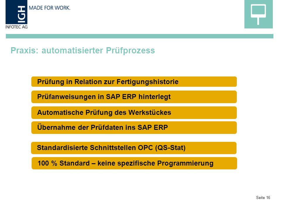 Praxis: automatisierter Prüfprozess Seite 16 Prüfung in Relation zur Fertigungshistorie Prüfanweisungen in SAP ERP hinterlegtÜbernahme der Prüfdaten ins SAP ERPAutomatische Prüfung des WerkstückesStandardisierte Schnittstellen OPC (QS-Stat)100 % Standard – keine spezifische Programmierung