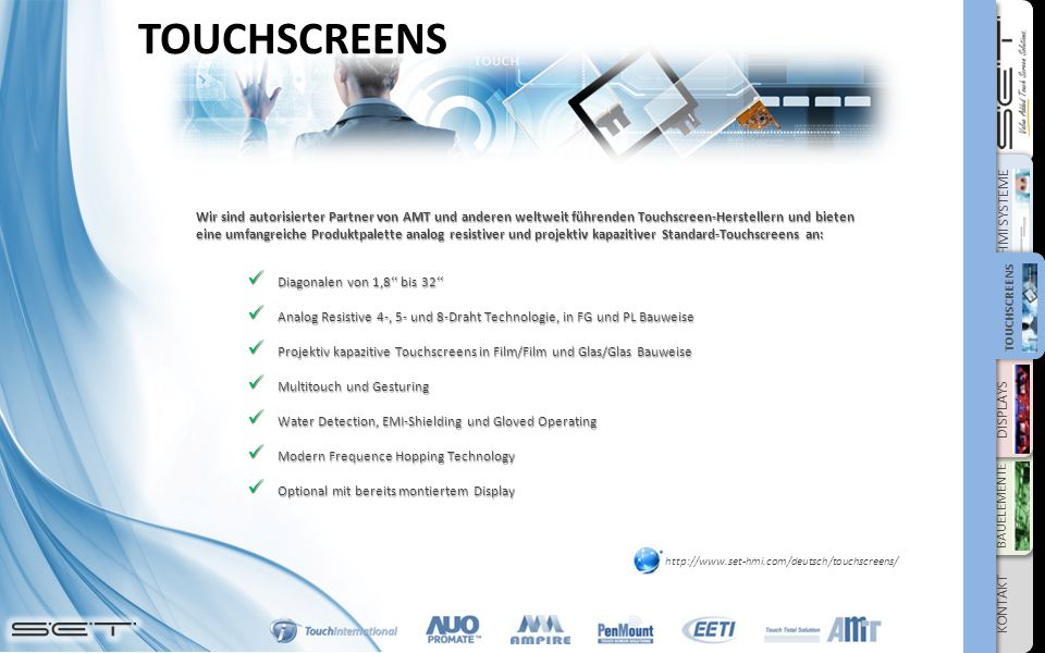 DISPLAYS BAUELEMENTE KONTAKT HMI SYSTEME TOUCHSCREENS TOUCHSCREENS Wir sind autorisierter Partner von AMT und anderen weltweit führenden Touchscreen-Herstellern und bieten eine umfangreiche Produktpalette analog resistiver und projektiv kapazitiver Standard-Touchscreens an: Diagonalen von 1,8'' bis 32'' Diagonalen von 1,8'' bis 32'' Analog Resistive 4-, 5- und 8-Draht Technologie, in FG und PL Bauweise Analog Resistive 4-, 5- und 8-Draht Technologie, in FG und PL Bauweise Projektiv kapazitive Touchscreens in Film/Film und Glas/Glas Bauweise Projektiv kapazitive Touchscreens in Film/Film und Glas/Glas Bauweise Multitouch und Gesturing Multitouch und Gesturing Water Detection, EMI-Shielding und Gloved Operating Water Detection, EMI-Shielding und Gloved Operating Modern Frequence Hopping Technology Modern Frequence Hopping Technology Optional mit bereits montiertem Display Optional mit bereits montiertem Display