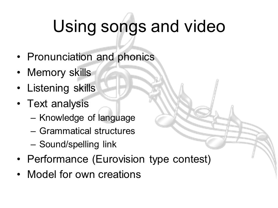 Using songs and video Pronunciation and phonics Memory skills Listening skills Text analysis –Knowledge of language –Grammatical structures –Sound/spelling link Performance (Eurovision type contest) Model for own creations