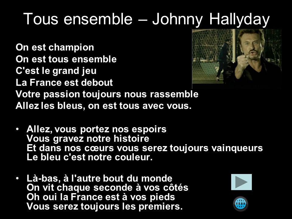 Tous ensemble – Johnny Hallyday On est champion On est tous ensemble C est le grand jeu La France est debout Votre passion toujours nous rassemble Allez les bleus, on est tous avec vous.