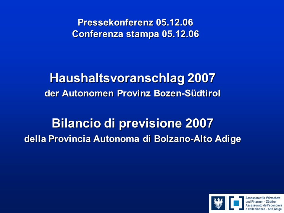 Pressekonferenz 05.12.06 Conferenza stampa 05.12.06 Haushaltsvoranschlag 2007 der Autonomen Provinz Bozen-Südtirol Bilancio di previsione 2007 della Provincia Autonoma di Bolzano-Alto Adige