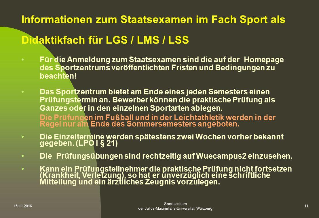 Sportzentrum der Julius-Maximilians-Universität Würzburg 15.11.201611 Informationen zum Staatsexamen im Fach Sport als Didaktikfach für LGS / LMS / LSS Für die Anmeldung zum Staatsexamen sind die auf der Homepage des Sportzentrums veröffentlichten Fristen und Bedingungen zu beachten.