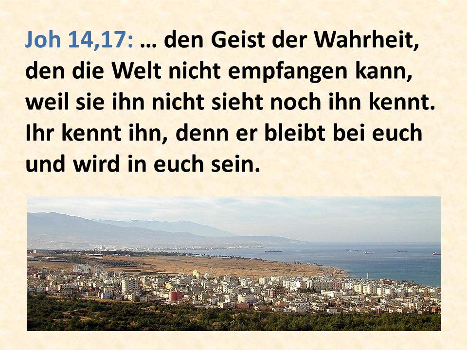 Joh 14,17: … den Geist der Wahrheit, den die Welt nicht empfangen kann, weil sie ihn nicht sieht noch ihn kennt.